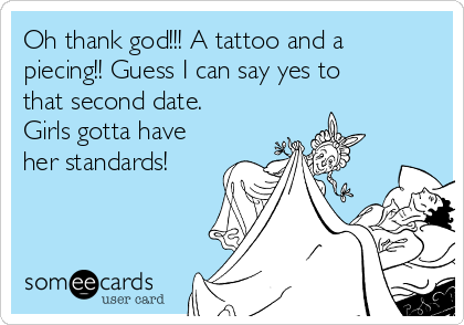 Oh thank god!!! A tattoo and a piecing!! Guess I can say yes to that second date. Girls gotta have her standards!