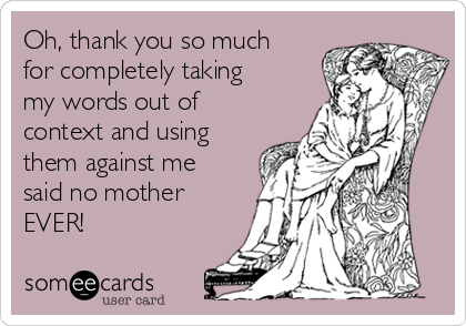Oh, thank you so much for completely taking my words out of context and using them against me said no mother EVER!