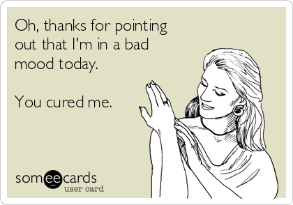 Oh, thanks for pointing out that I'm in a bad mood today.  You cured me.