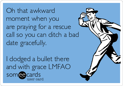 Oh that awkward moment when you are praying for a rescue call so you can ditch a bad date gracefully.   I dodged a bullet there and with grace LMFAO