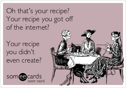 Oh that's your recipe? Your recipe you got off of the internet?   Your recipe you didn't even create?