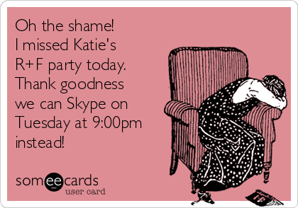 Oh the shame!   I missed Katie's R+F party today. Thank goodness we can Skype on Tuesday at 9:00pm instead!