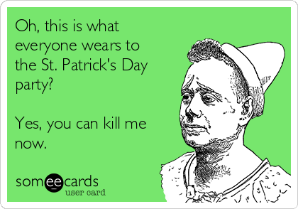Oh, this is what everyone wears to the St. Patrick's Day party?  Yes, you can kill me now.