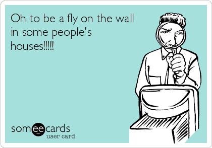 Oh to be a fly on the wall  in some people's houses!!!!!