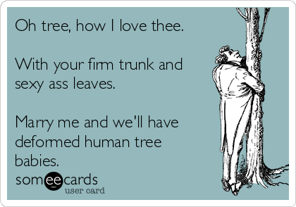 Oh tree, how I love thee.  With your firm trunk and sexy ass leaves.  Marry me and we'll have deformed human tree babies.