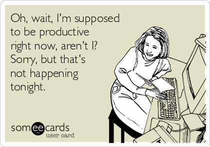Oh, wait, I'm supposed to be productive right now, aren't I? Sorry, but that's not happening tonight.