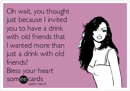 Oh wait, you thought just because I invited you to have a drink with old friends that I wanted more than just a drink with old friends? Bless your heart