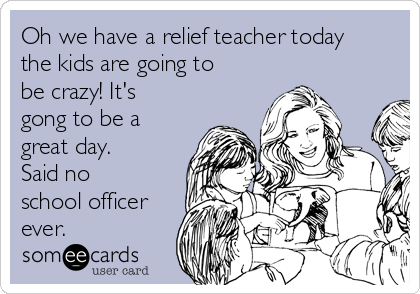 Oh we have a relief teacher today the kids are going to be crazy! It's gong to be a great day.  Said no school officer ever.