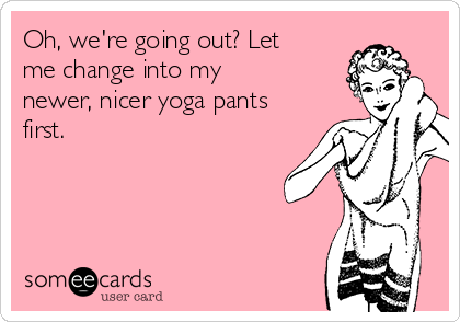 Oh, we're going out? Let me change into my newer, nicer yoga pants first.