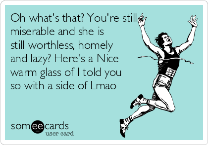 Oh what's that? You're still miserable and she is still worthless, homely and lazy? Here's a Nice warm glass of I told you so with a side of Lmao