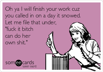 "Oh ya I will finish your work cuz you called in on a day it snowed. Let me file that under, ""fuck it bitch can do her own shit."""