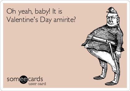 Oh yeah, baby! It is Valentine's Day amirite?