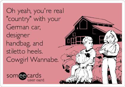 """Oh yeah, you're real  """"country"""" with your German car, designer handbag, and stiletto heels. Cowgirl Wannabe."""