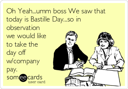 Oh Yeah...umm boss We saw that today is Bastille Day...so in observation  we would like to take the day off w/company pay.