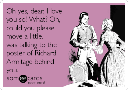 Oh yes, dear, I love you so! What? Oh, could you please move a little, I was talking to the poster of Richard Armitage behind you.