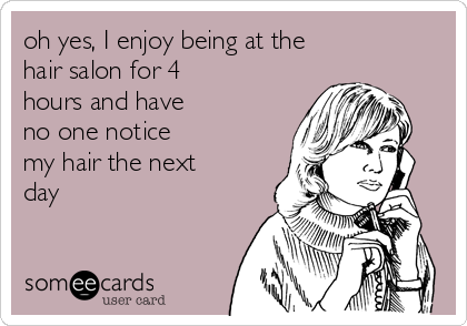 oh yes, I enjoy being at the hair salon for 4 hours and have no one notice my hair the next day
