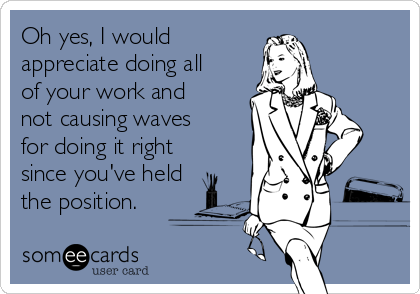 Oh yes, I would appreciate doing all of your work and not causing waves for doing it right since you've held the position.