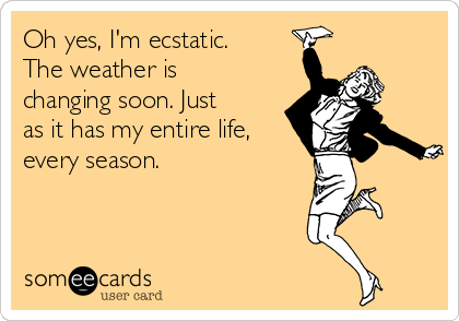 Oh yes, I'm ecstatic. The weather is changing soon. Just as it has my entire life, every season.