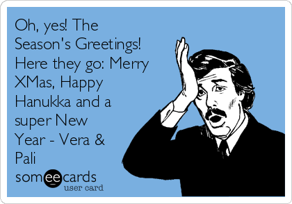 Oh, yes! The Season's Greetings! Here they go: Merry XMas, Happy Hanukka and a super New Year - Vera & Pali