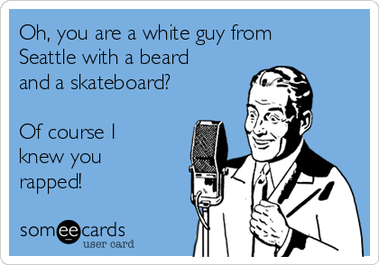 Oh, you are a white guy from Seattle with a beard and a skateboard?  Of course I knew you rapped!