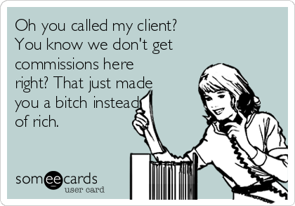 Oh you called my client? You know we don't get commissions here right? That just made you a bitch instead of rich.
