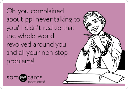 Oh you complained about ppl never talking to you? I didn't realize that the whole world revolved around you and all your non stop problems!
