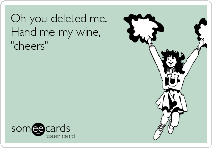 """Oh you deleted me. Hand me my wine, """"cheers"""""""