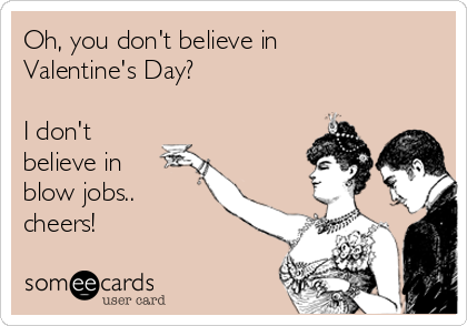 Oh, you don't believe in Valentine's Day?  I don't believe in blow jobs.. cheers!