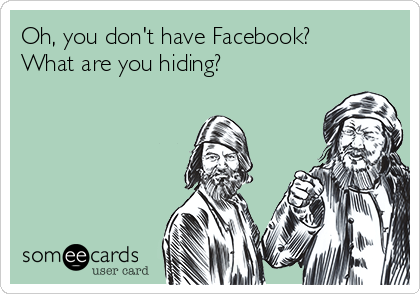 Oh, you don't have Facebook? What are you hiding?