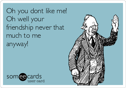 Oh you dont like me! Oh well your friendship never that much to me anyway!