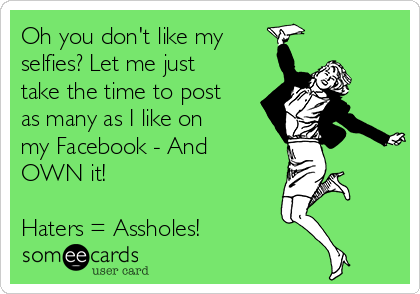 Oh you don't like my selfies? Let me just take the time to post as many as I like on my Facebook - And OWN it!  Haters = Assholes!