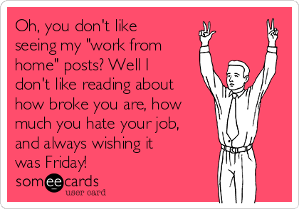 """Oh, you don't like seeing my """"work from home"""" posts? Well I don't like reading about how broke you are, how much you hate your job, and always wishing it was Friday!"""
