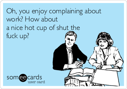 Oh, you enjoy complaining about work? How about a nice hot cup of shut the fuck up?