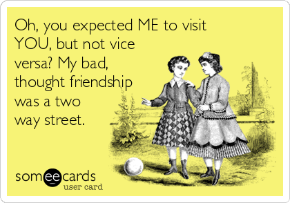 Oh, you expected ME to visit YOU, but not vice versa? My bad, thought friendship was a two way street.