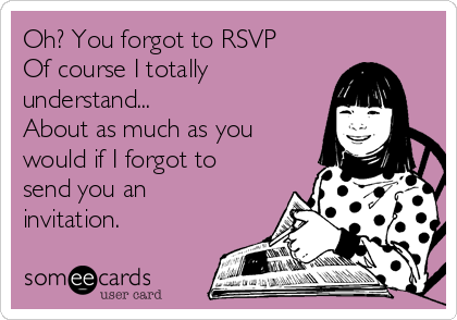 Oh? You forgot to RSVP Of course I totally understand... About as much as you would if I forgot to send you an invitation.
