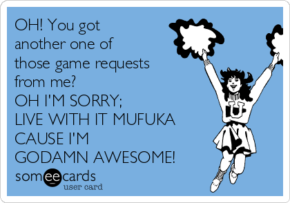OH! You got another one of those game requests from me?  OH I'M SORRY;  LIVE WITH IT MUFUKA CAUSE I'M  GODAMN AWESOME!