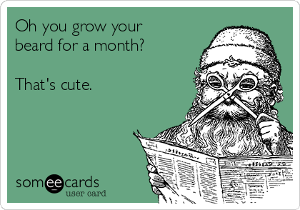 Oh you grow your beard for a month?  That's cute.