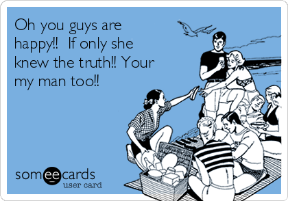 Oh you guys are happy!!  If only she knew the truth!! Your my man too!!