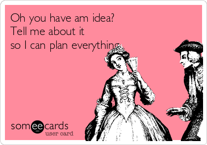Oh you have am idea? Tell me about it so I can plan everything.