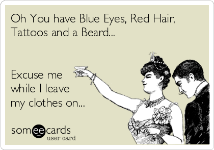 Oh You have Blue Eyes, Red Hair, Tattoos and a Beard...    Excuse me while I leave my clothes on...