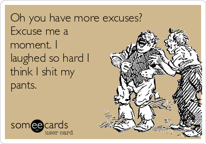 Oh you have more excuses? Excuse me a moment. I laughed so hard I think I shit my pants.