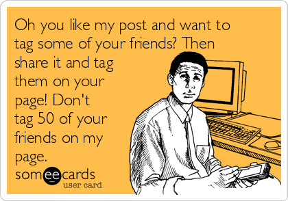 Oh you like my post and want to tag some of your friends? Then share it and tag them on your page! Don't tag 50 of your friends on my page.