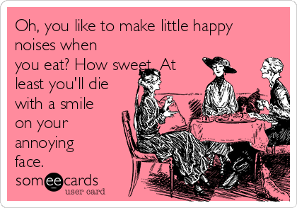 Oh, you like to make little happy noises when you eat? How sweet. At least you'll die with a smile on your annoying face.