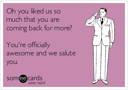 Oh you liked us so much that you are coming back for more?  You're officially awesome and we salute you.