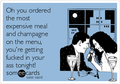 Oh you ordered the most expensive meal and champagne on the menu, you're getting fucked in your ass tonight!