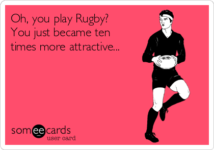 Oh, you play Rugby? You just became ten times more attractive...
