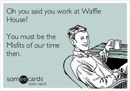 Oh you said you work at Waffle House?   You must be the Misfits of our time then.