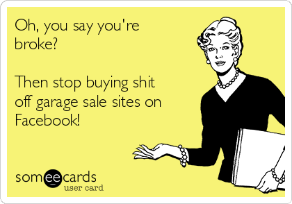 Oh, you say you're broke?   Then stop buying shit off garage sale sites on Facebook!