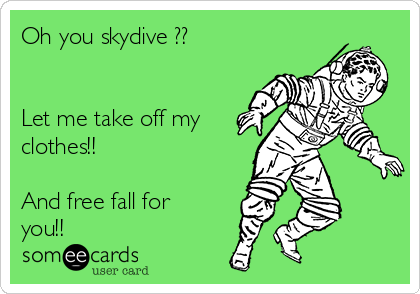 Oh you skydive ??   Let me take off my clothes!!   And free fall for you!!