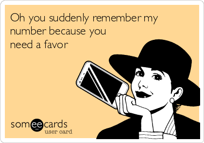 Oh you suddenly remember my number because you need a favor